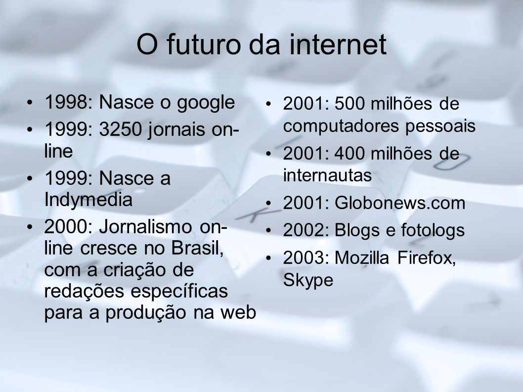O futuro da internet 1998: Nasce o google 1999: 3250 jornais on- line