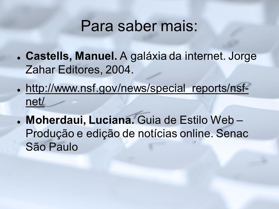 Para saber mais:Castells, Manuel. A galáxia da internet. Jorge Zahar Editores, 2004. http://www.nsf.gov/news/special_reports/nsf- net/