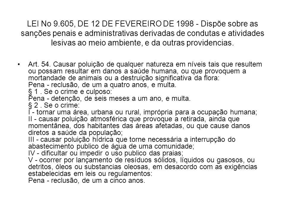 LEI No 9.605, DE 12 DE FEVEREIRO DE 1998 - Dispõe sobre as sanções penais e administrativas derivadas de condutas e atividades lesivas ao meio ambiente, e da outras providencias.