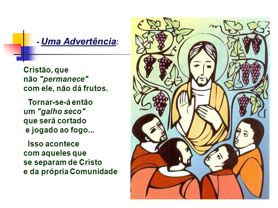 - Uma Advertência: Cristão, que. não permanece com ele, não dá frutos. Tornar-se-á então. um galho seco