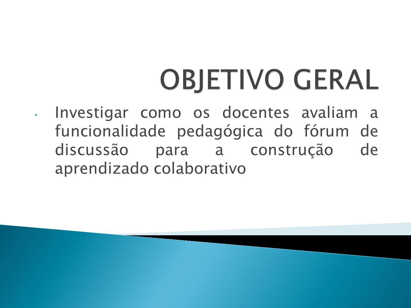 OBJETIVO GERAL Investigar como os docentes avaliam a funcionalidade pedagógica do fórum de discussão para a construção de aprendizado colaborativo.