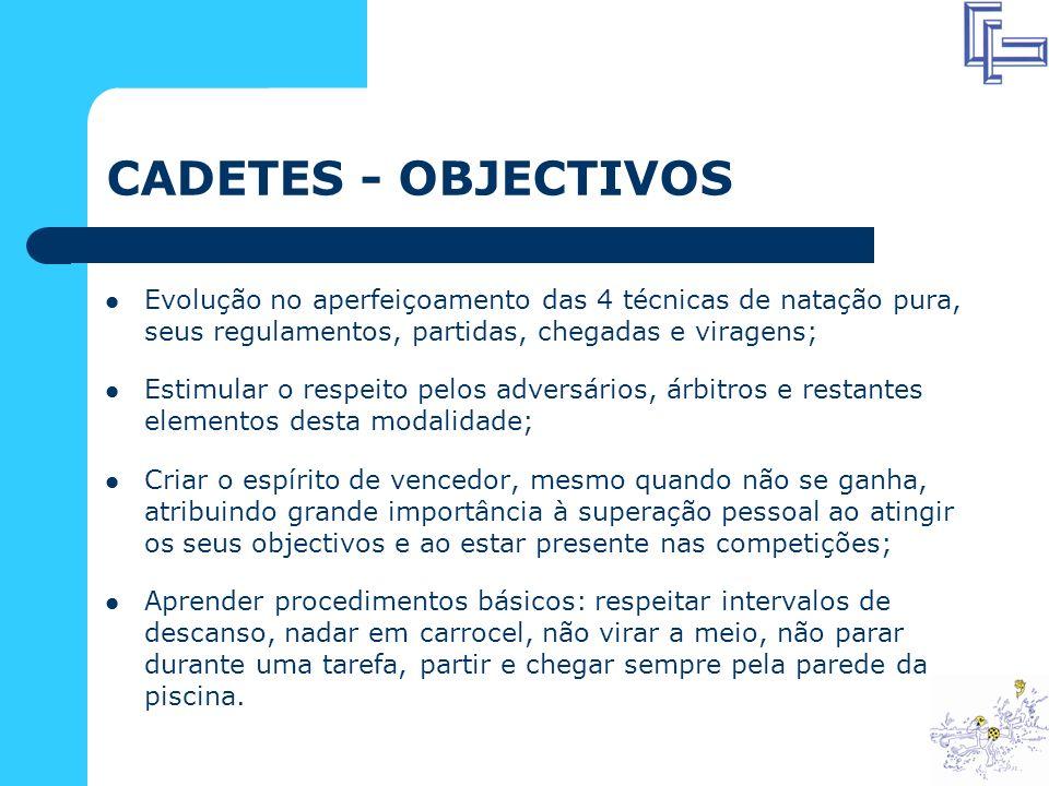 CADETES - OBJECTIVOS Evolução no aperfeiçoamento das 4 técnicas de natação pura, seus regulamentos, partidas, chegadas e viragens;