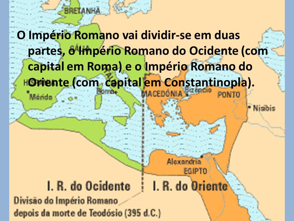 O Império Romano vai dividir-se em duas partes, o Império Romano do Ocidente (com capital em Roma) e o Império Romano do Oriente (com capital em Constantinopla).