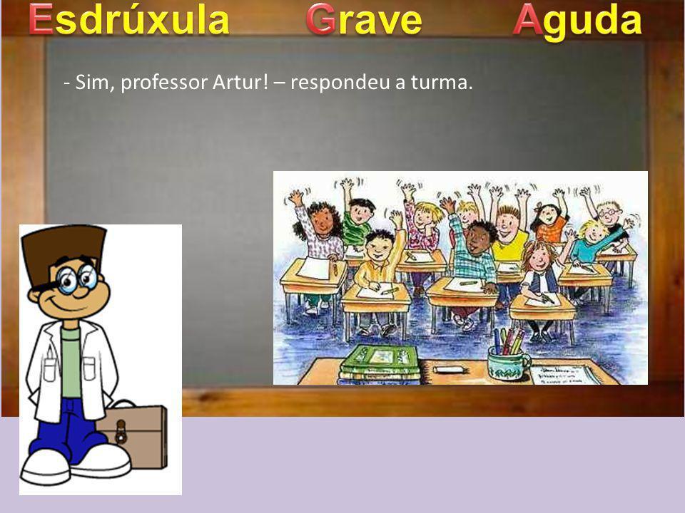 Esdrúxula Grave Aguda - Sim, professor Artur! – respondeu a turma.