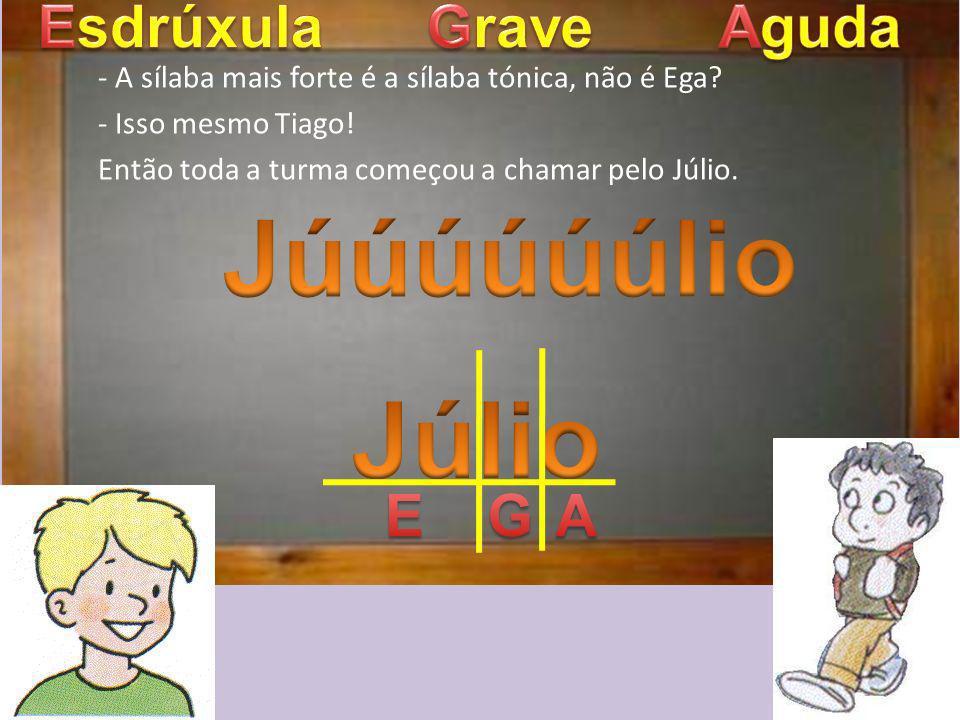 Júúúúúúlio Júlio Esdrúxula Grave Aguda E G A