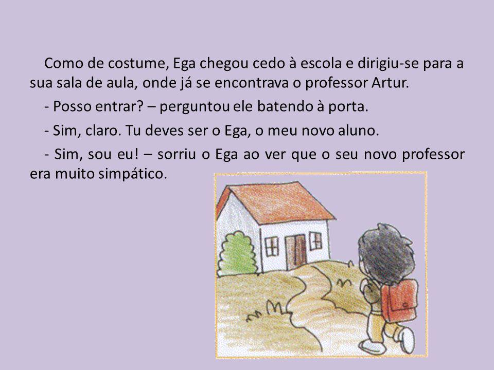 Como de costume, Ega chegou cedo à escola e dirigiu-se para a sua sala de aula, onde já se encontrava o professor Artur.