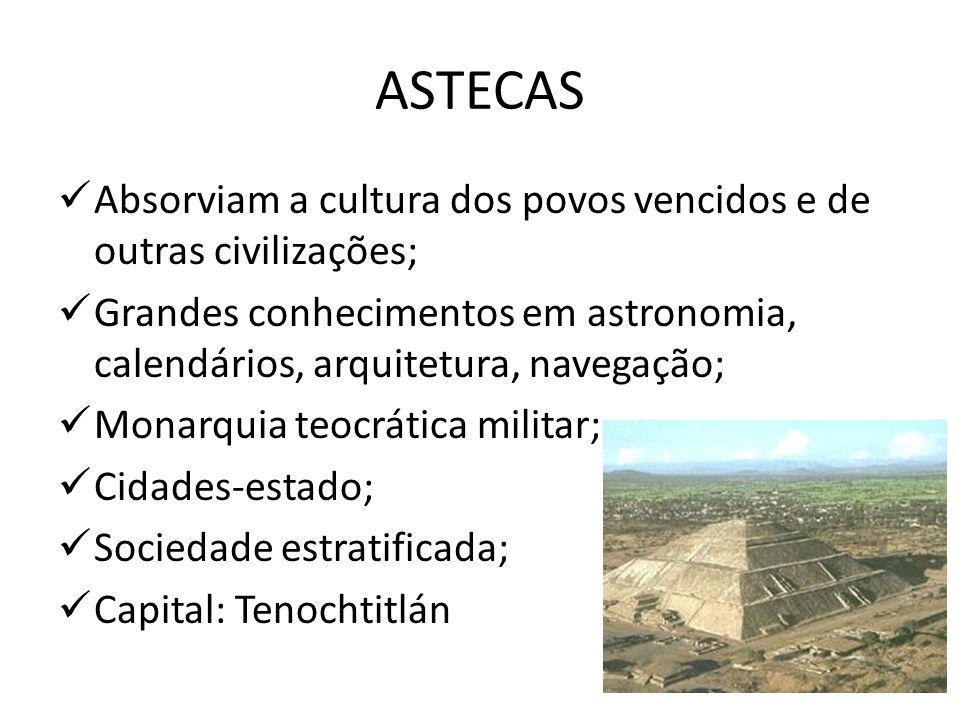 ASTECASAbsorviam a cultura dos povos vencidos e de outras civilizações; Grandes conhecimentos em astronomia, calendários, arquitetura, navegação;