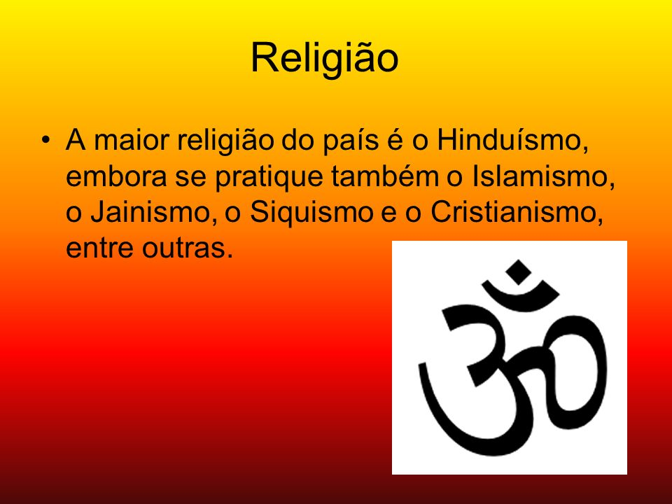 ReligiãoA maior religião do país é o Hinduísmo, embora se pratique também o Islamismo, o Jainismo, o Siquismo e o Cristianismo, entre outras.