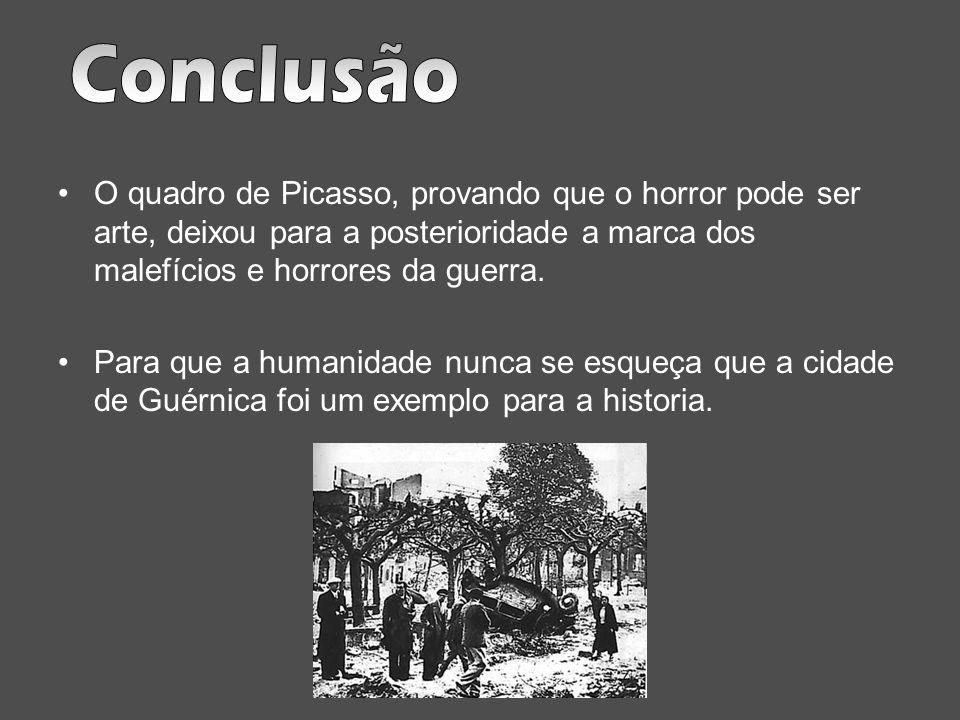 Conclusão O quadro de Picasso, provando que o horror pode ser arte, deixou para a posterioridade a marca dos malefícios e horrores da guerra.