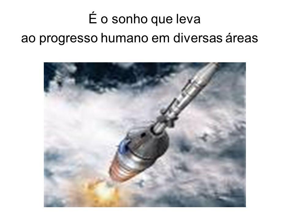 É o sonho que leva ao progresso humano em diversas áreas