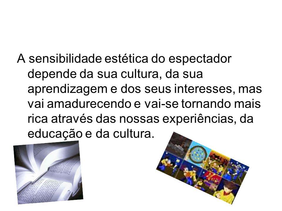 A sensibilidade estética do espectador depende da sua cultura, da sua aprendizagem e dos seus interesses, mas vai amadurecendo e vai-se tornando mais rica através das nossas experiências, da educação e da cultura.