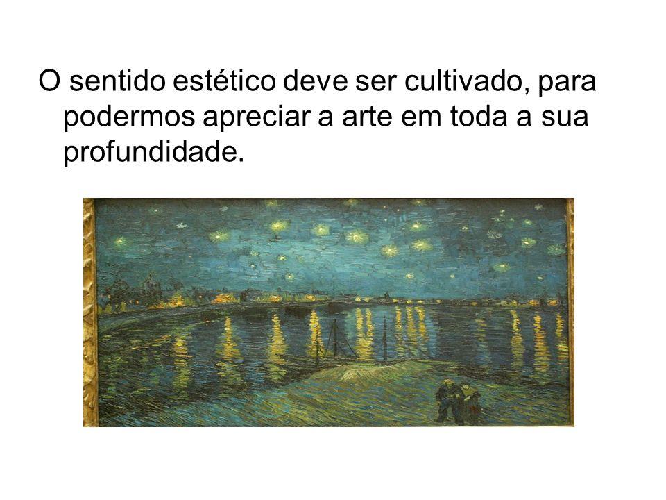 O sentido estético deve ser cultivado, para podermos apreciar a arte em toda a sua profundidade.