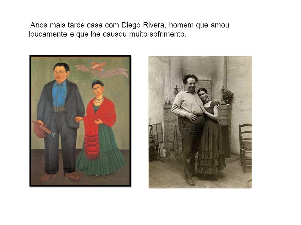 Anos mais tarde casa com Diego Rivera, homem que amou loucamente e que lhe causou muito sofrimento.