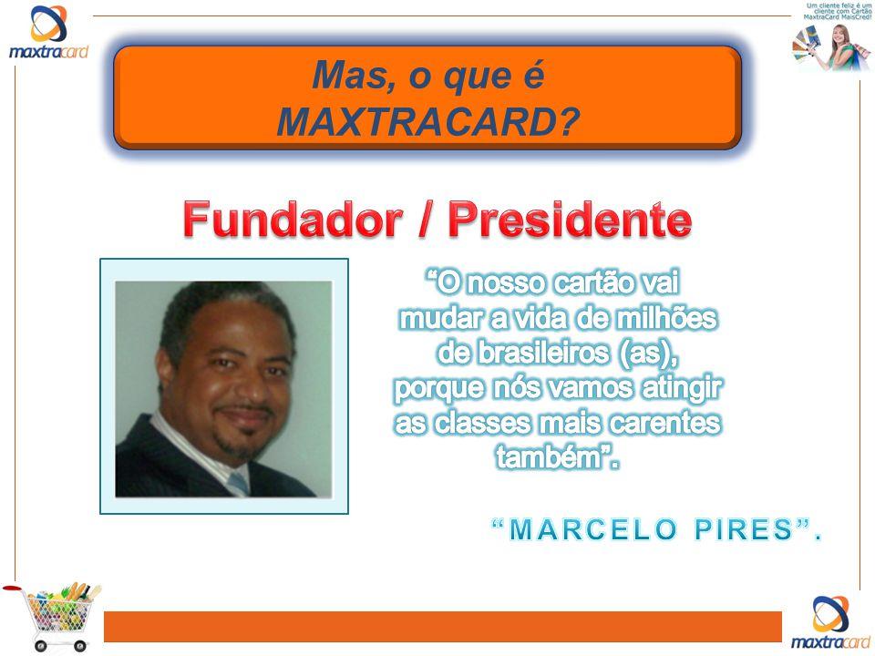 Fundador / Presidente Mas, o que é MAXTRACARD O nosso cartão vai