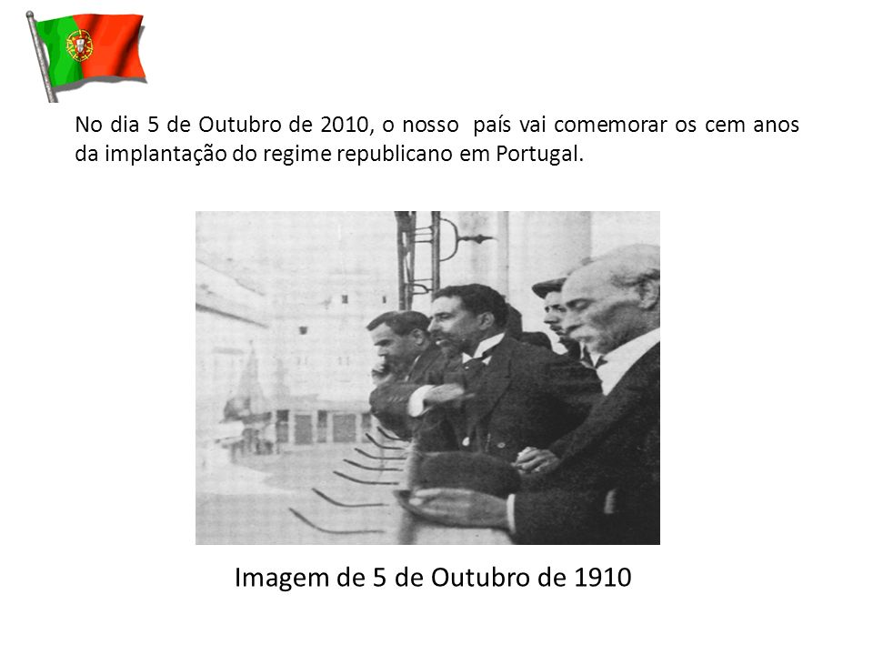 No dia 5 de Outubro de 2010, o nosso país vai comemorar os cem anos da implantação do regime republicano em Portugal.