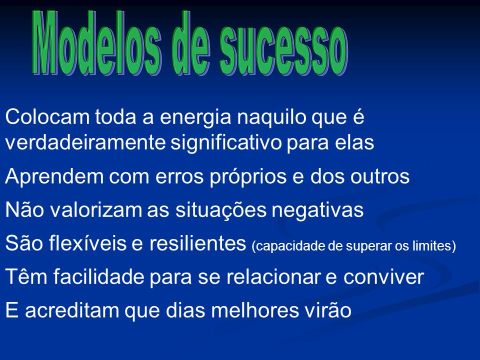 Modelos de sucesso Colocam toda a energia naquilo que é verdadeiramente significativo para elas. Aprendem com erros próprios e dos outros.