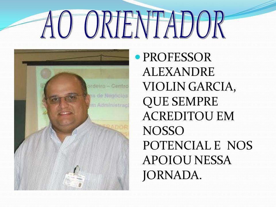 AO ORIENTADOR PROFESSOR ALEXANDRE VIOLIN GARCIA, QUE SEMPRE ACREDITOU EM NOSSO POTENCIAL E NOS APOIOU NESSA JORNADA.