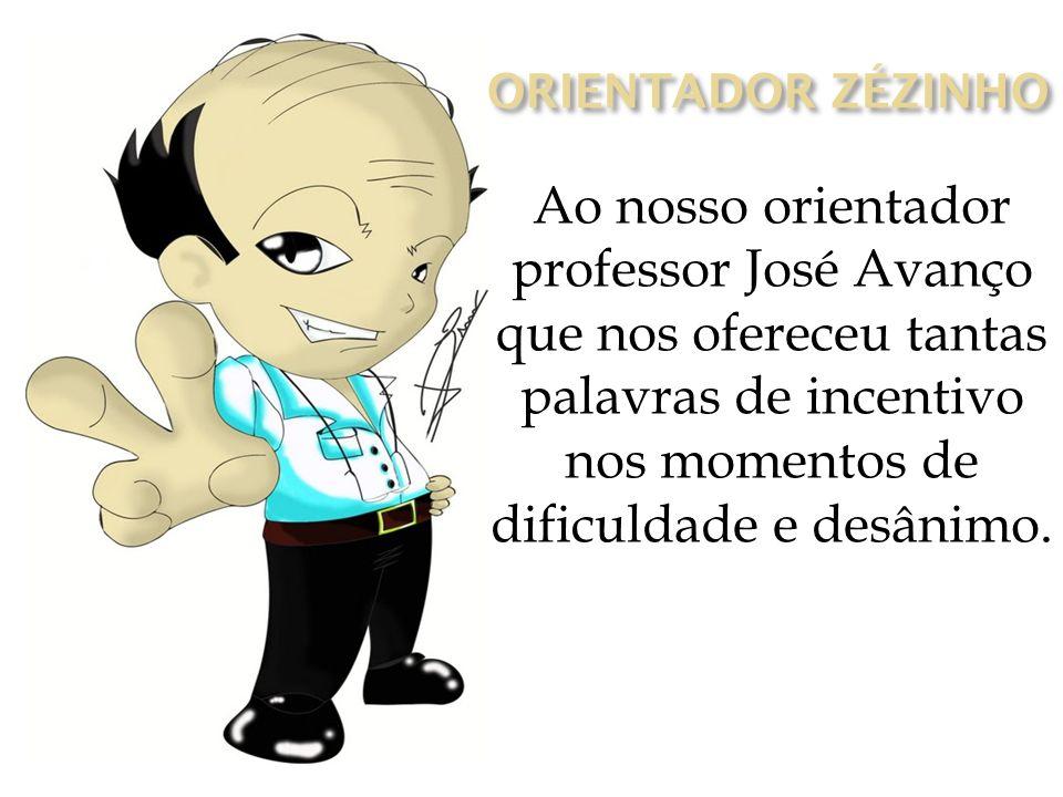 ORIENTADOR ZÉZINHO Ao nosso orientador professor José Avanço que nos ofereceu tantas palavras de incentivo nos momentos de dificuldade e desânimo.