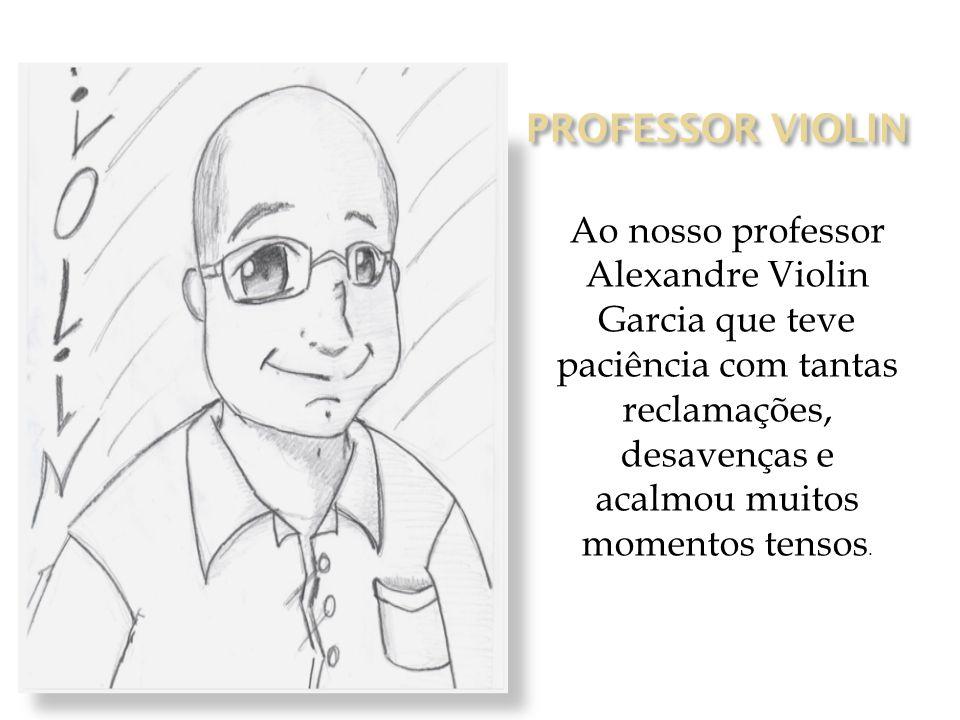 PROFESSOR VIOLIN Ao nosso professor Alexandre Violin Garcia que teve paciência com tantas reclamações, desavenças e acalmou muitos momentos tensos.