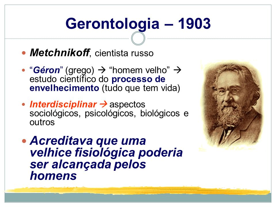 Gerontologia – 1903 Metchnikoff, cientista russo.