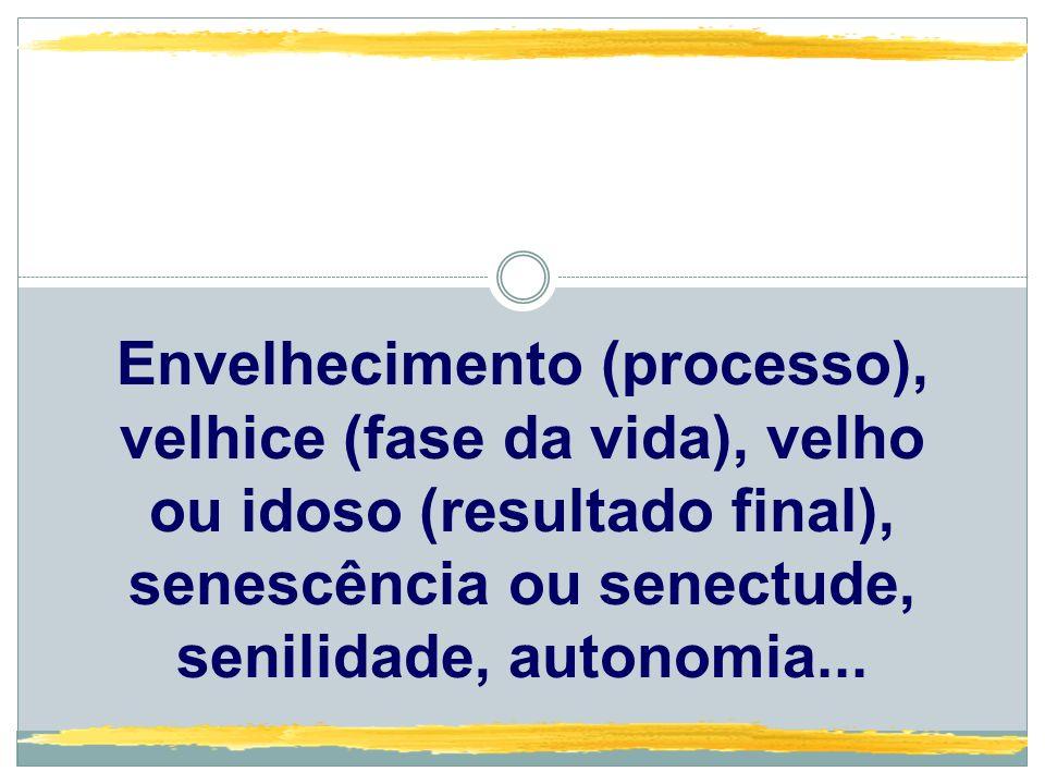 Envelhecimento (processo), velhice (fase da vida), velho ou idoso (resultado final), senescência ou senectude, senilidade, autonomia...