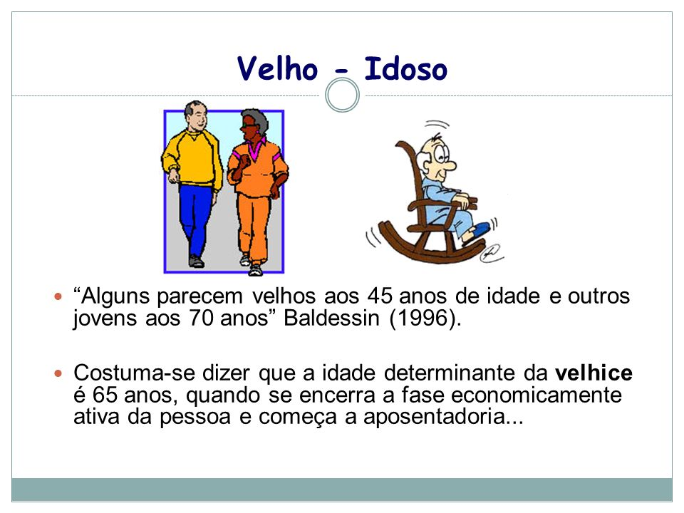 Velho - Idoso Alguns parecem velhos aos 45 anos de idade e outros jovens aos 70 anos Baldessin (1996).
