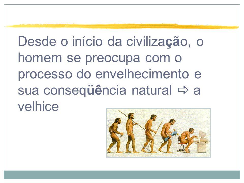 Desde o início da civilização, o homem se preocupa com o processo do envelhecimento e sua conseqüência natural  a velhice
