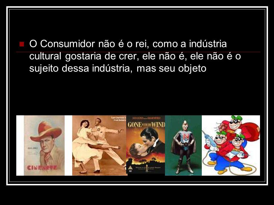 O Consumidor não é o rei, como a indústria cultural gostaria de crer, ele não é, ele não é o sujeito dessa indústria, mas seu objeto