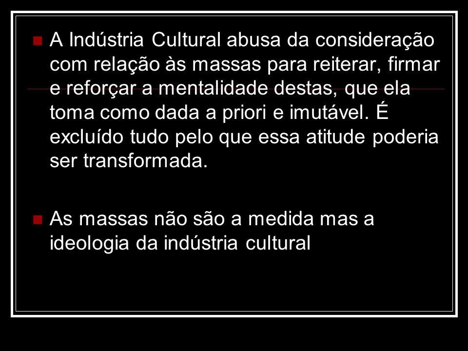A Indústria Cultural abusa da consideração com relação às massas para reiterar, firmar e reforçar a mentalidade destas, que ela toma como dada a priori e imutável. É excluído tudo pelo que essa atitude poderia ser transformada.