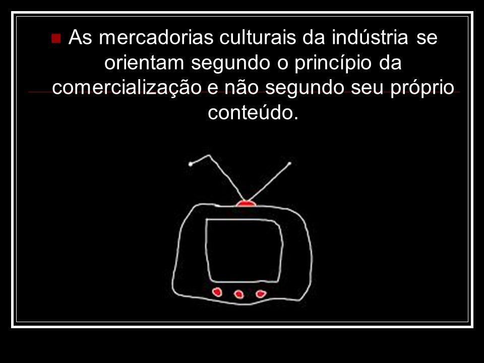 As mercadorias culturais da indústria se orientam segundo o princípio da comercialização e não segundo seu próprio conteúdo.