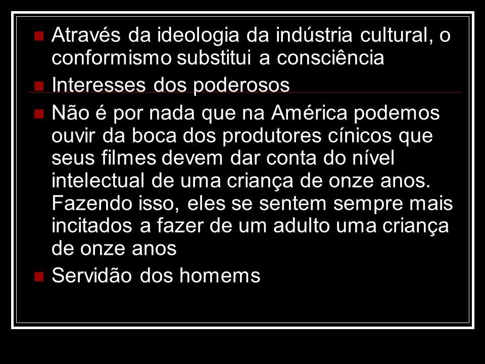 Através da ideologia da indústria cultural, o conformismo substitui a consciência