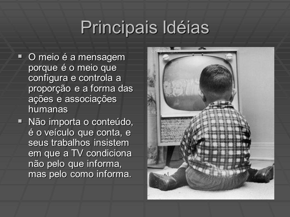 Principais Idéias O meio é a mensagem porque é o meio que configura e controla a proporção e a forma das ações e associações humanas.