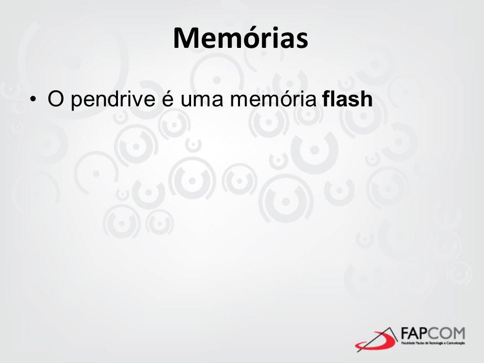 Memórias O pendrive é uma memória flash