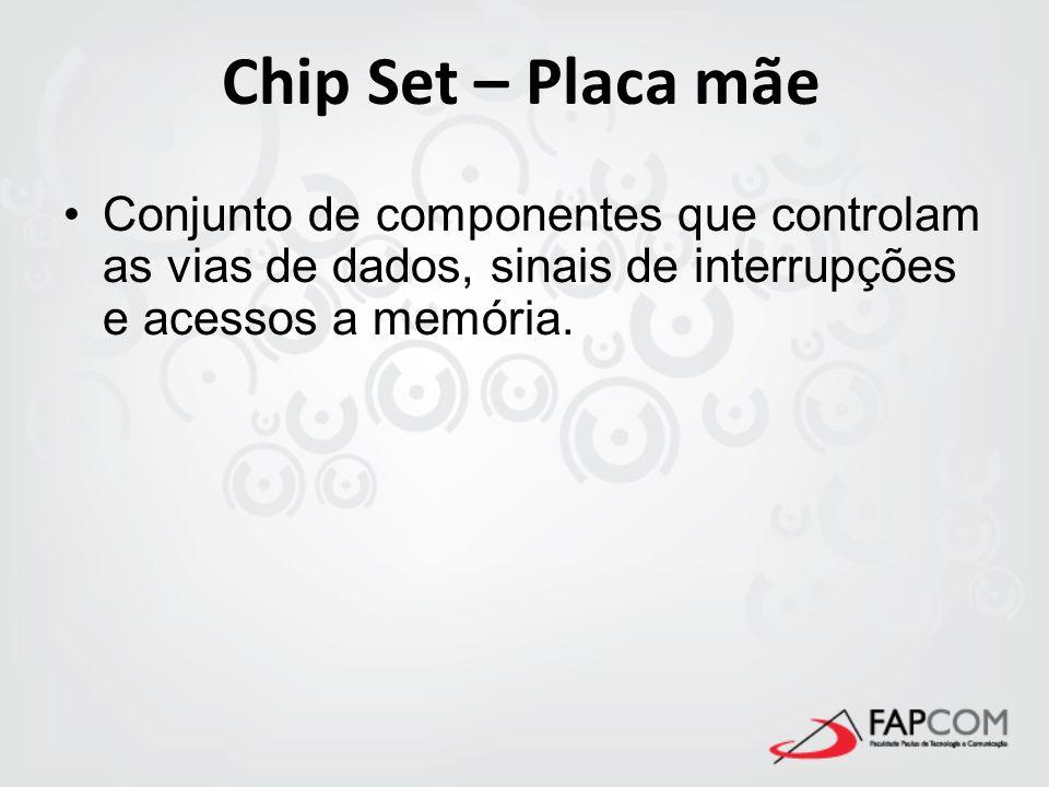 Chip Set – Placa mãeConjunto de componentes que controlam as vias de dados, sinais de interrupções e acessos a memória.