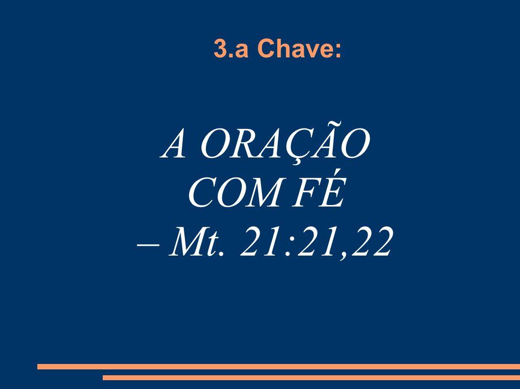 3.a Chave: A ORAÇÃO COM FÉ – Mt. 21:21,22