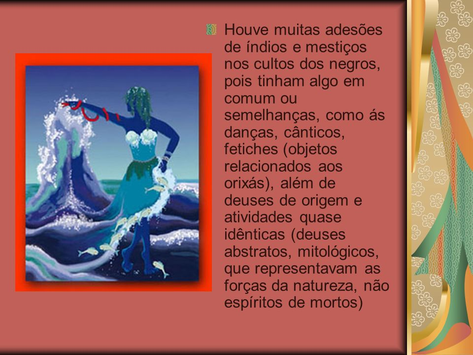 Houve muitas adesões de índios e mestiços nos cultos dos negros, pois tinham algo em comum ou semelhanças, como ás danças, cânticos, fetiches (objetos relacionados aos orixás), além de deuses de origem e atividades quase idênticas (deuses abstratos, mitológicos, que representavam as forças da natureza, não espíritos de mortos)