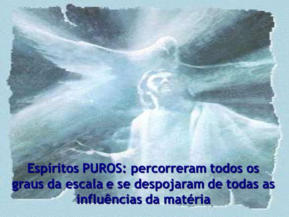 Espíritos PUROS: percorreram todos os graus da escala e se despojaram de todas as influências da matéria