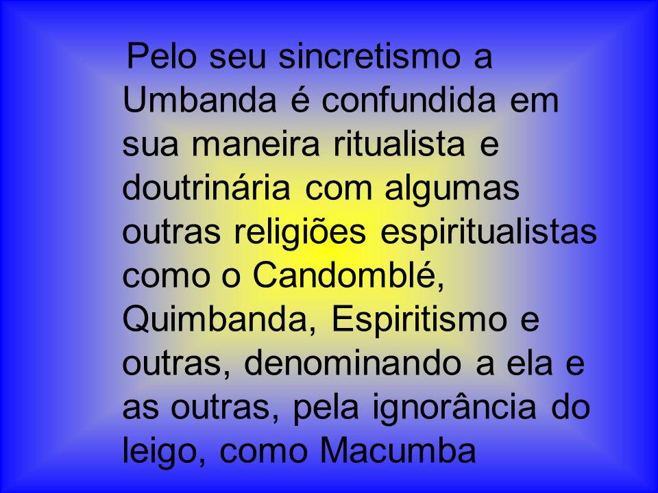 Pelo seu sincretismo a Umbanda é confundida em sua maneira ritualista e doutrinária com algumas outras religiões espiritualistas como o Candomblé, Quimbanda, Espiritismo e outras, denominando a ela e as outras, pela ignorância do leigo, como Macumba
