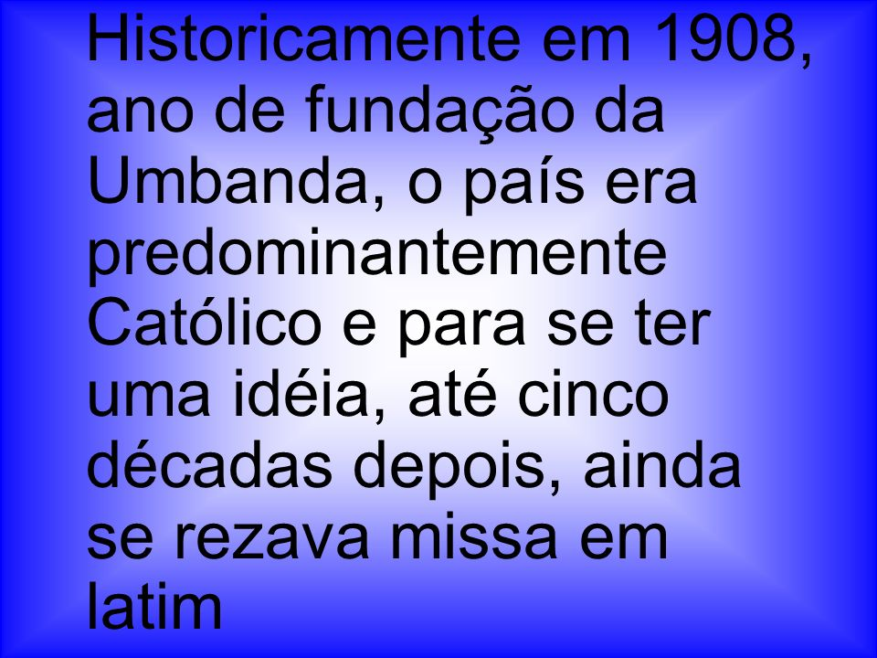 Historicamente em 1908, ano de fundação da Umbanda, o país era predominantemente Católico e para se ter uma idéia, até cinco décadas depois, ainda se rezava missa em latim