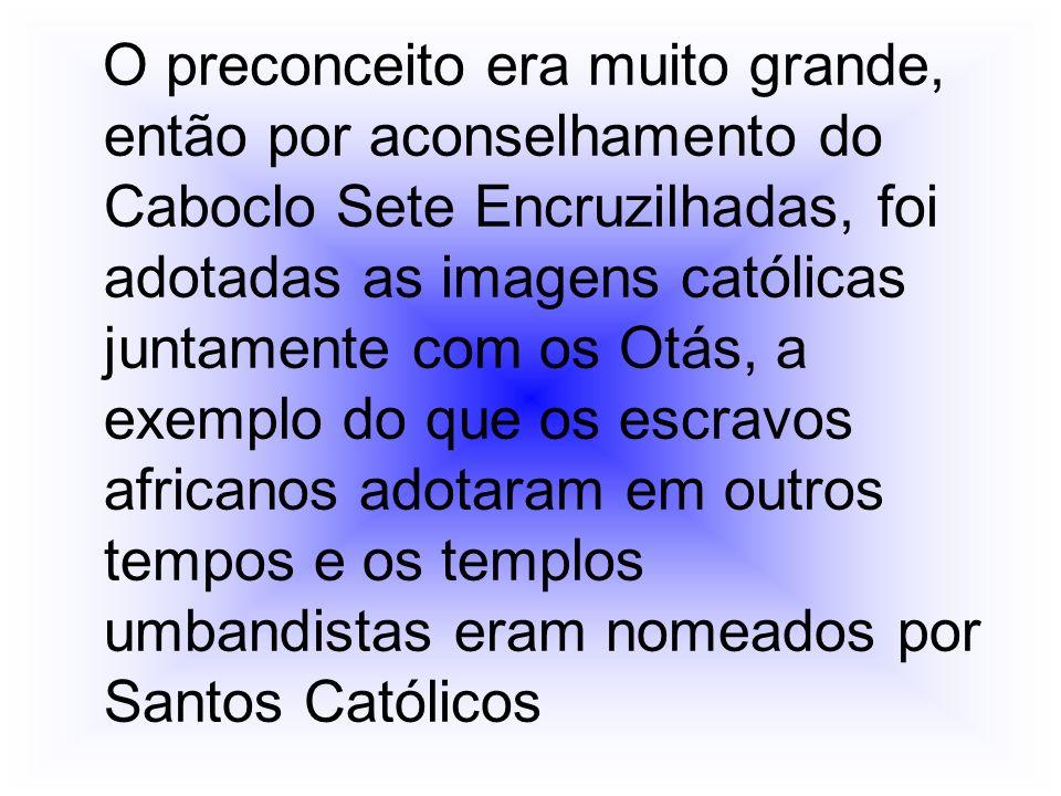 O preconceito era muito grande, então por aconselhamento do Caboclo Sete Encruzilhadas, foi adotadas as imagens católicas juntamente com os Otás, a exemplo do que os escravos africanos adotaram em outros tempos e os templos umbandistas eram nomeados por Santos Católicos