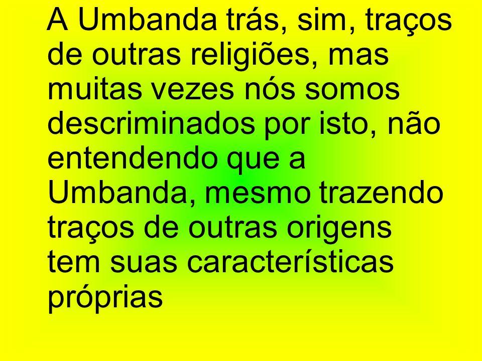 A Umbanda trás, sim, traços de outras religiões, mas muitas vezes nós somos descriminados por isto, não entendendo que a Umbanda, mesmo trazendo traços de outras origens tem suas características próprias