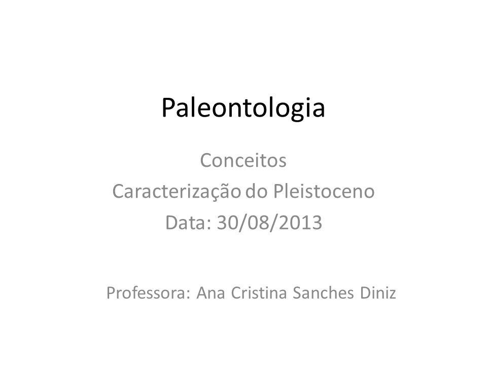 Conceitos Caracterização do Pleistoceno Data: 30/08/2013