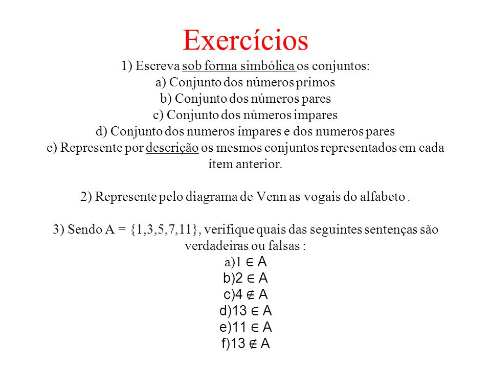 Exercícios 1) Escreva sob forma simbólica os conjuntos: a) Conjunto dos números primos b) Conjunto dos números pares c) Conjunto dos números impares d) Conjunto dos numeros ímpares e dos numeros pares e) Represente por descrição os mesmos conjuntos representados em cada ítem anterior.