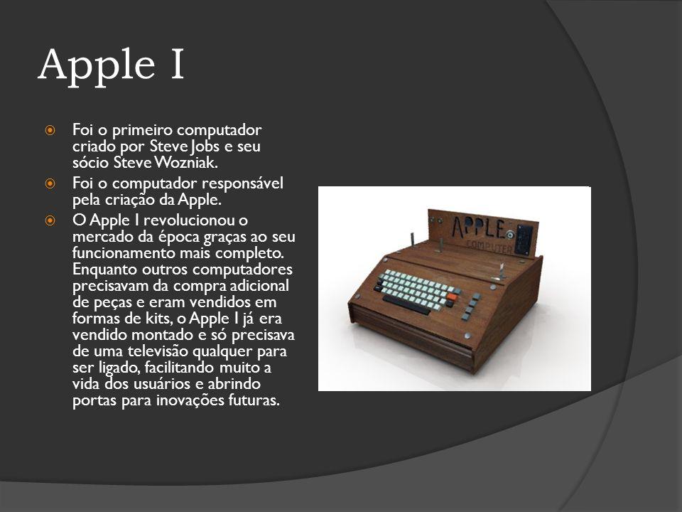 Apple I Foi o primeiro computador criado por Steve Jobs e seu sócio Steve Wozniak. Foi o computador responsável pela criação da Apple.
