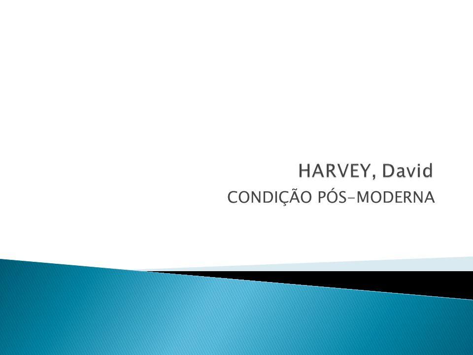 HARVEY, David CONDIÇÃO PÓS-MODERNA