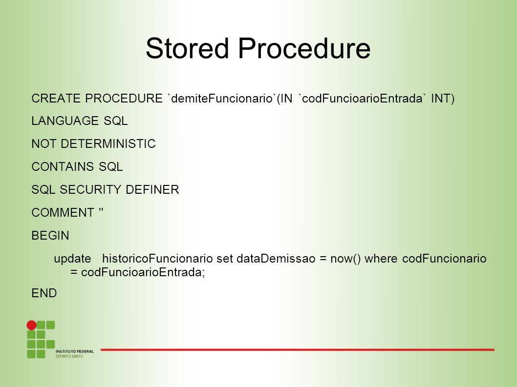 Stored Procedure CREATE PROCEDURE `demiteFuncionario`(IN `codFuncioarioEntrada` INT) LANGUAGE SQL.