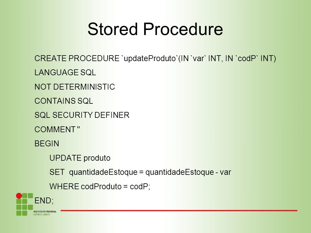 Stored Procedure CREATE PROCEDURE `updateProduto`(IN `var` INT, IN `codP` INT) LANGUAGE SQL. NOT DETERMINISTIC.