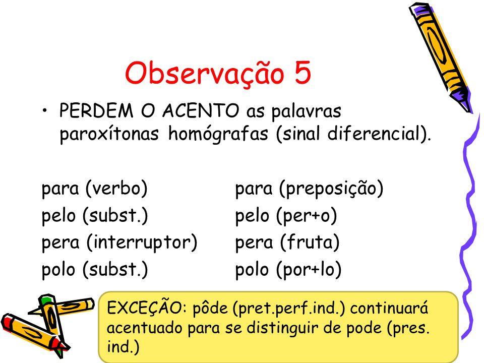 Observação 5 PERDEM O ACENTO as palavras paroxítonas homógrafas (sinal diferencial). para (verbo) para (preposição)