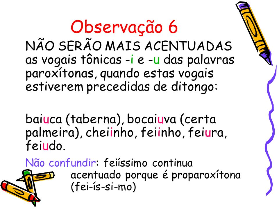 Observação 6 NÃO SERÃO MAIS ACENTUADAS as vogais tônicas -i e -u das palavras paroxítonas, quando estas vogais estiverem precedidas de ditongo: