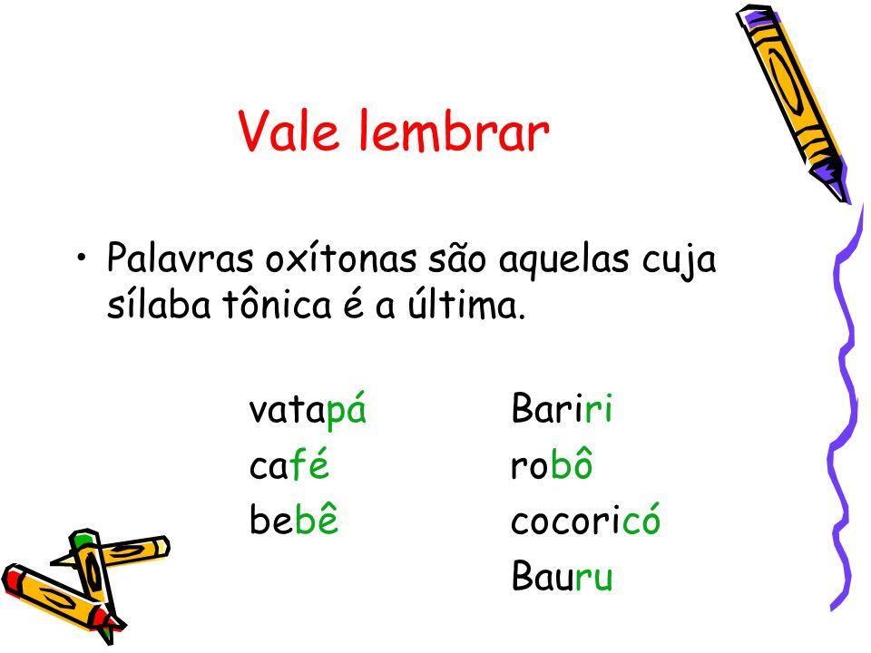 Vale lembrar Palavras oxítonas são aquelas cuja sílaba tônica é a última. vatapá Bariri. café robô.